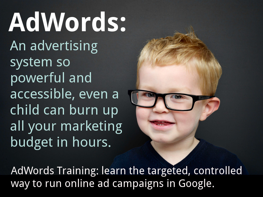 a child in glasses: text: AdWords - An advertising system so powerful and accessible, even a child can burn up all your marketing budget in hours. AdWords Training: learn the targeted, controlled way to run online ad campaigns in Google.